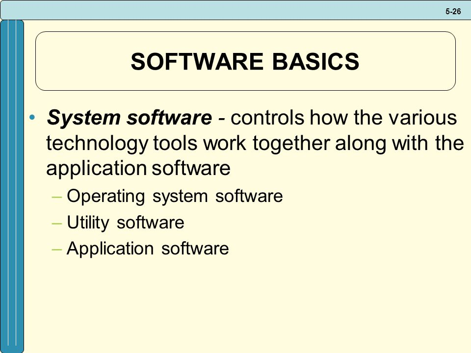 5-26 SOFTWARE BASICS System software - controls how the various technology tools work together along with the application software –Operating system software –Utility software –Application software