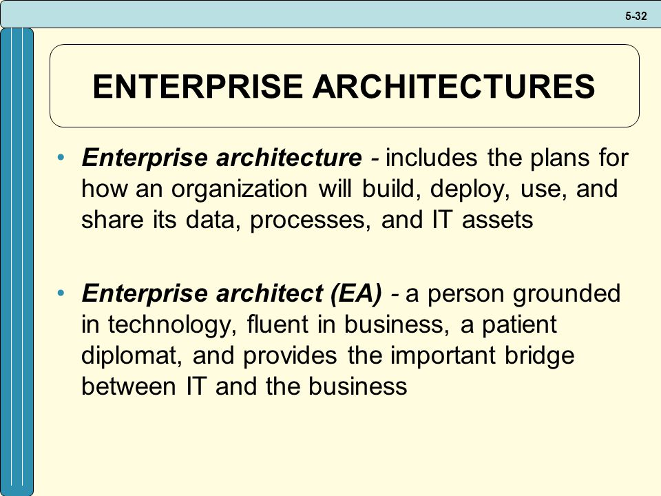 5-32 ENTERPRISE ARCHITECTURES Enterprise architecture - includes the plans for how an organization will build, deploy, use, and share its data, processes, and IT assets Enterprise architect (EA) - a person grounded in technology, fluent in business, a patient diplomat, and provides the important bridge between IT and the business