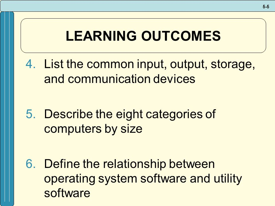 5-5 LEARNING OUTCOMES 4.List the common input, output, storage, and communication devices 5.Describe the eight categories of computers by size 6.Define the relationship between operating system software and utility software