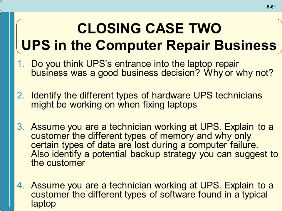 5-51 CLOSING CASE TWO UPS in the Computer Repair Business 1.Do you think UPSs entrance into the laptop repair business was a good business decision.
