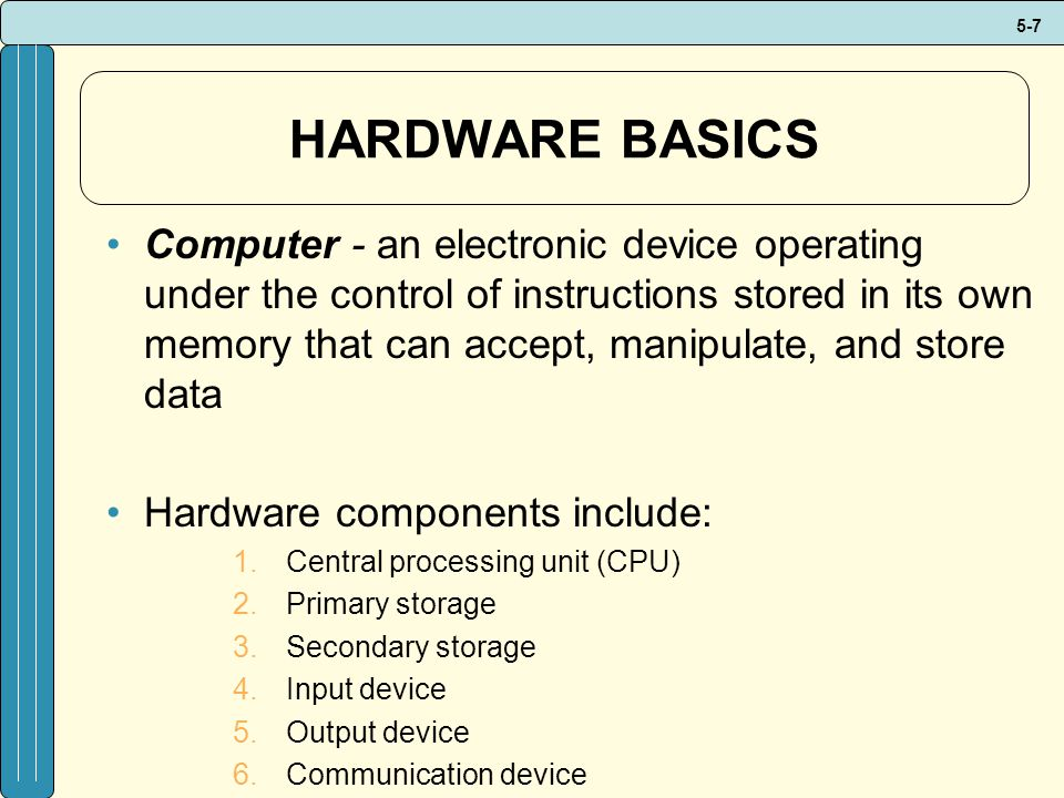 5-7 HARDWARE BASICS Computer - an electronic device operating under the control of instructions stored in its own memory that can accept, manipulate, and store data Hardware components include: 1.Central processing unit (CPU) 2.Primary storage 3.Secondary storage 4.Input device 5.Output device 6.Communication device