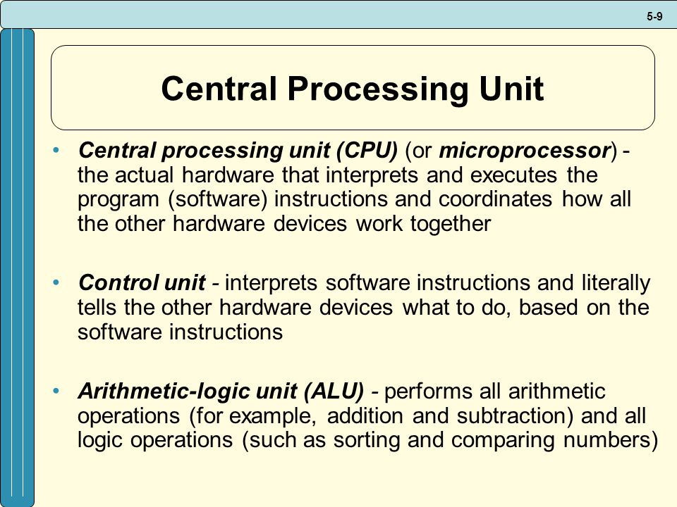 5-9 Central Processing Unit Central processing unit (CPU) (or microprocessor) - the actual hardware that interprets and executes the program (software) instructions and coordinates how all the other hardware devices work together Control unit - interprets software instructions and literally tells the other hardware devices what to do, based on the software instructions Arithmetic-logic unit (ALU) - performs all arithmetic operations (for example, addition and subtraction) and all logic operations (such as sorting and comparing numbers)