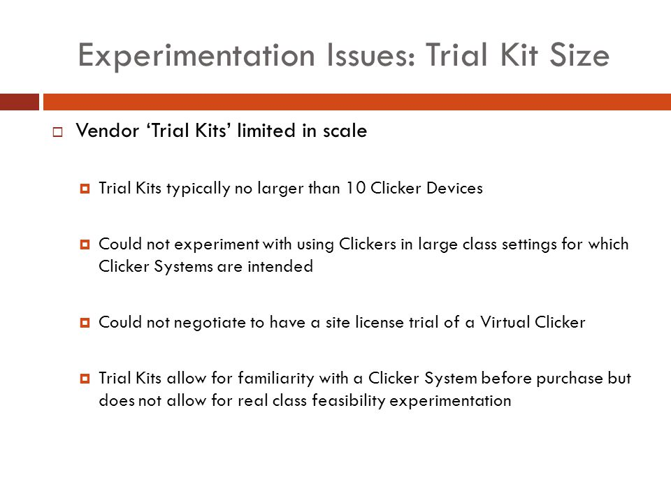 Experimentation Issues: Trial Kit Size Vendor Trial Kits limited in scale Trial Kits typically no larger than 10 Clicker Devices Could not experiment with using Clickers in large class settings for which Clicker Systems are intended Could not negotiate to have a site license trial of a Virtual Clicker Trial Kits allow for familiarity with a Clicker System before purchase but does not allow for real class feasibility experimentation