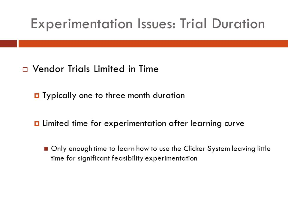 Experimentation Issues: Trial Duration Vendor Trials Limited in Time Typically one to three month duration Limited time for experimentation after learning curve Only enough time to learn how to use the Clicker System leaving little time for significant feasibility experimentation