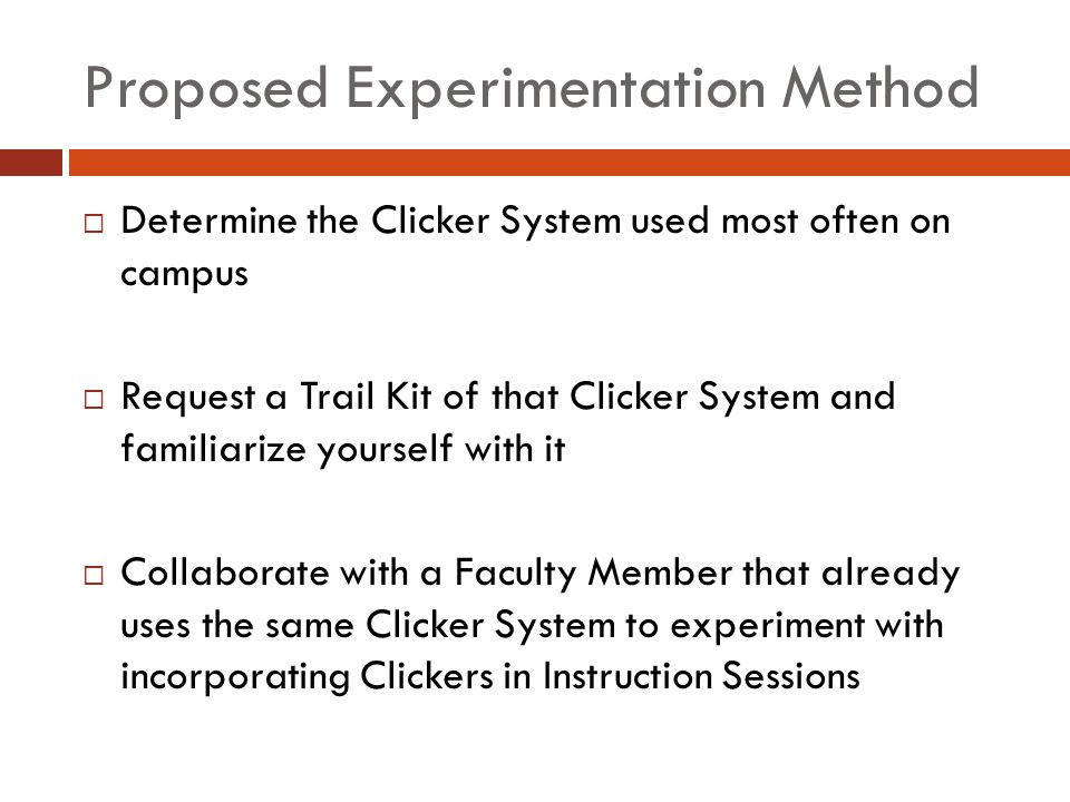 Proposed Experimentation Method Determine the Clicker System used most often on campus Request a Trail Kit of that Clicker System and familiarize yourself with it Collaborate with a Faculty Member that already uses the same Clicker System to experiment with incorporating Clickers in Instruction Sessions