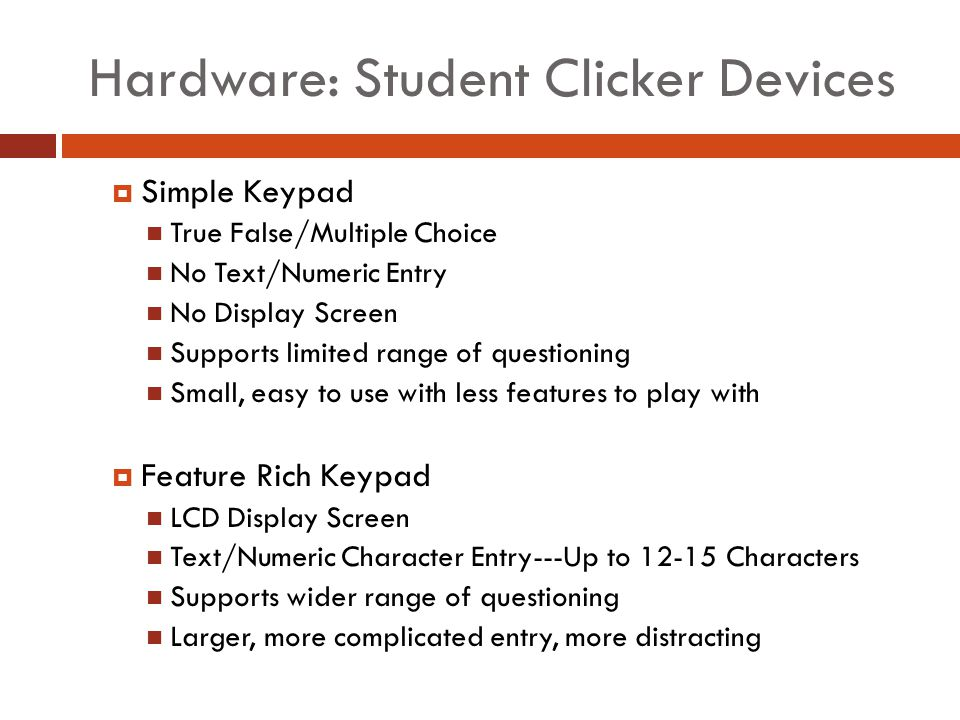 Hardware: Student Clicker Devices Simple Keypad True False/Multiple Choice No Text/Numeric Entry No Display Screen Supports limited range of questioning Small, easy to use with less features to play with Feature Rich Keypad LCD Display Screen Text/Numeric Character Entry---Up to 12-15 Characters Supports wider range of questioning Larger, more complicated entry, more distracting
