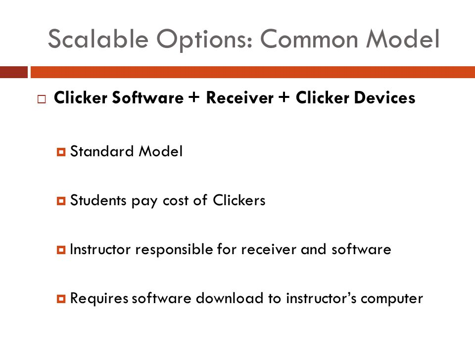 Scalable Options: Common Model Clicker Software + Receiver + Clicker Devices Standard Model Students pay cost of Clickers Instructor responsible for receiver and software Requires software download to instructors computer
