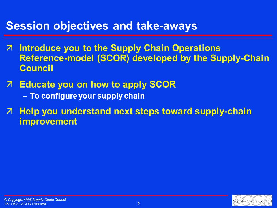 © Copyright 1998 Supply-Chain Council 3651MVSCOR Overview 2 Session objectives and take-aways äIntroduce you to the Supply Chain Operations Reference-model (SCOR) developed by the Supply-Chain Council äEducate you on how to apply SCOR –To configure your supply chain äHelp you understand next steps toward supply-chain improvement