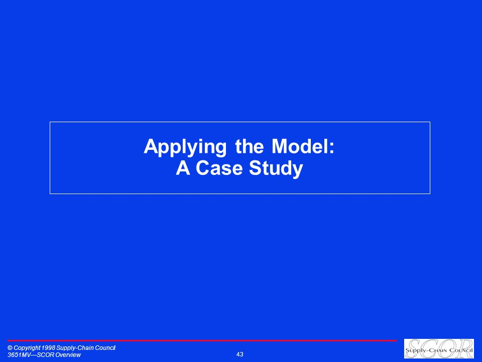 Applying the Model: A Case Study © Copyright 1998 Supply-Chain Council 3651MVSCOR Overview 43