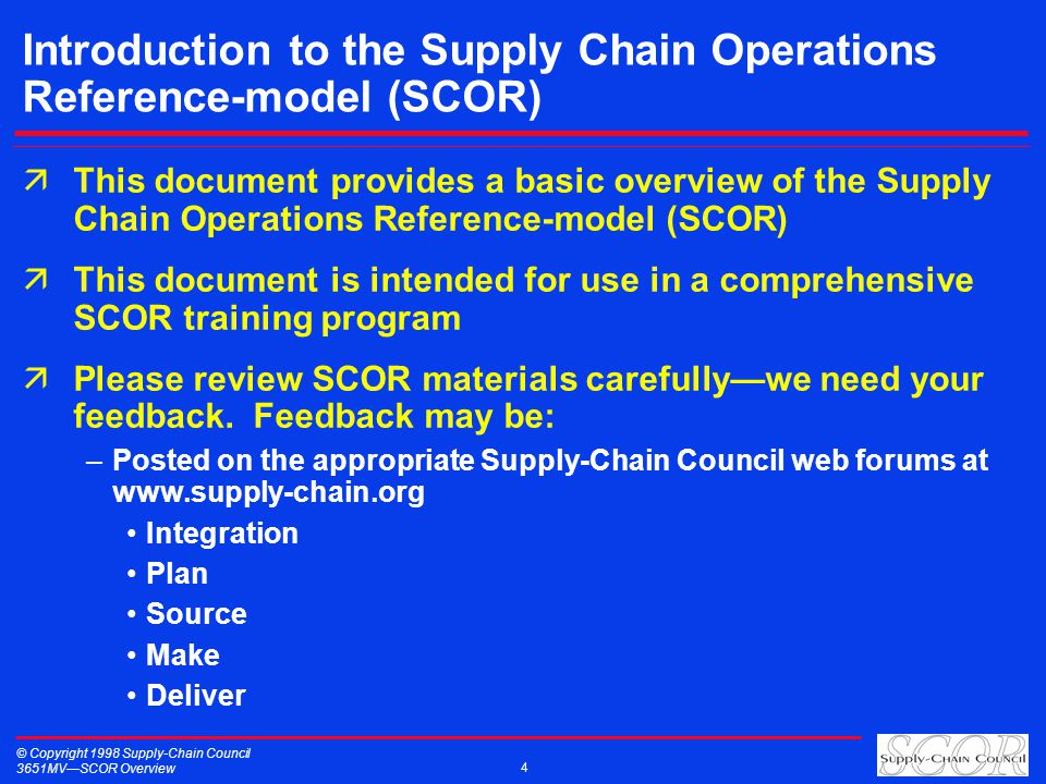 © Copyright 1998 Supply-Chain Council 3651MVSCOR Overview 4 Introduction to the Supply Chain Operations Reference-model (SCOR) äThis document provides a basic overview of the Supply Chain Operations Reference-model (SCOR) äThis document is intended for use in a comprehensive SCOR training program äPlease review SCOR materials carefullywe need your feedback.