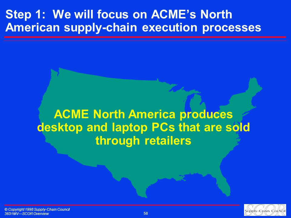 © Copyright 1998 Supply-Chain Council 3651MVSCOR Overview 58 Step 1: We will focus on ACMEs North American supply-chain execution processes ACME North America produces desktop and laptop PCs that are sold through retailers