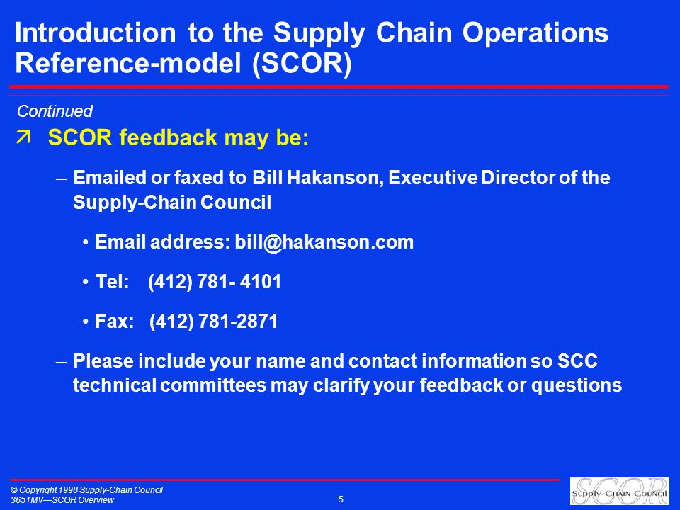 © Copyright 1998 Supply-Chain Council 3651MVSCOR Overview 5 Introduction to the Supply Chain Operations Reference-model (SCOR) äSCOR feedback may be: –Emailed or faxed to Bill Hakanson, Executive Director of the Supply-Chain Council Email address: bill@hakanson.com Tel:(412) 781- 4101 Fax: (412) 781-2871 –Please include your name and contact information so SCC technical committees may clarify your feedback or questions Continued