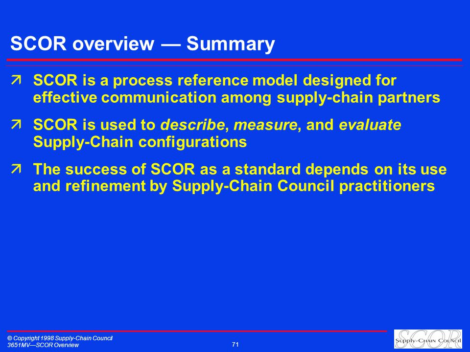 © Copyright 1998 Supply-Chain Council 3651MVSCOR Overview 71 SCOR overview Summary äSCOR is a process reference model designed for effective communication among supply-chain partners äSCOR is used to describe, measure, and evaluate Supply-Chain configurations äThe success of SCOR as a standard depends on its use and refinement by Supply-Chain Council practitioners