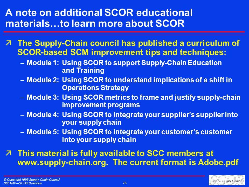 © Copyright 1998 Supply-Chain Council 3651MVSCOR Overview 76 A note on additional SCOR educational materials…to learn more about SCOR äThe Supply-Chain council has published a curriculum of SCOR-based SCM improvement tips and techniques: –Module 1:Using SCOR to support Supply-Chain Education and Training –Module 2:Using SCOR to understand implications of a shift in Operations Strategy –Module 3:Using SCOR metrics to frame and justify supply-chain improvement programs –Module 4:Using SCOR to integrate your suppliers supplier into your supply chain –Module 5:Using SCOR to integrate your customers customer into your supply chain äThis material is fully available to SCC members at www.supply-chain.org.
