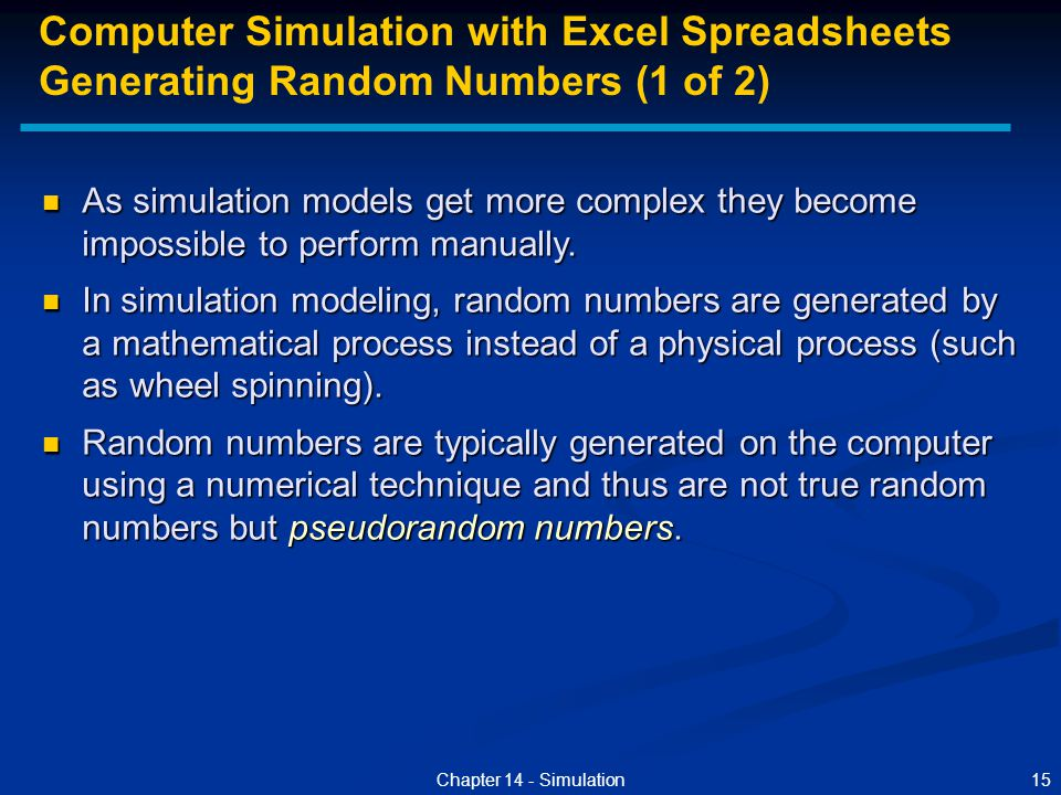 15Chapter 14 - Simulation As simulation models get more complex they become impossible to perform manually. As simulation models get more complex they