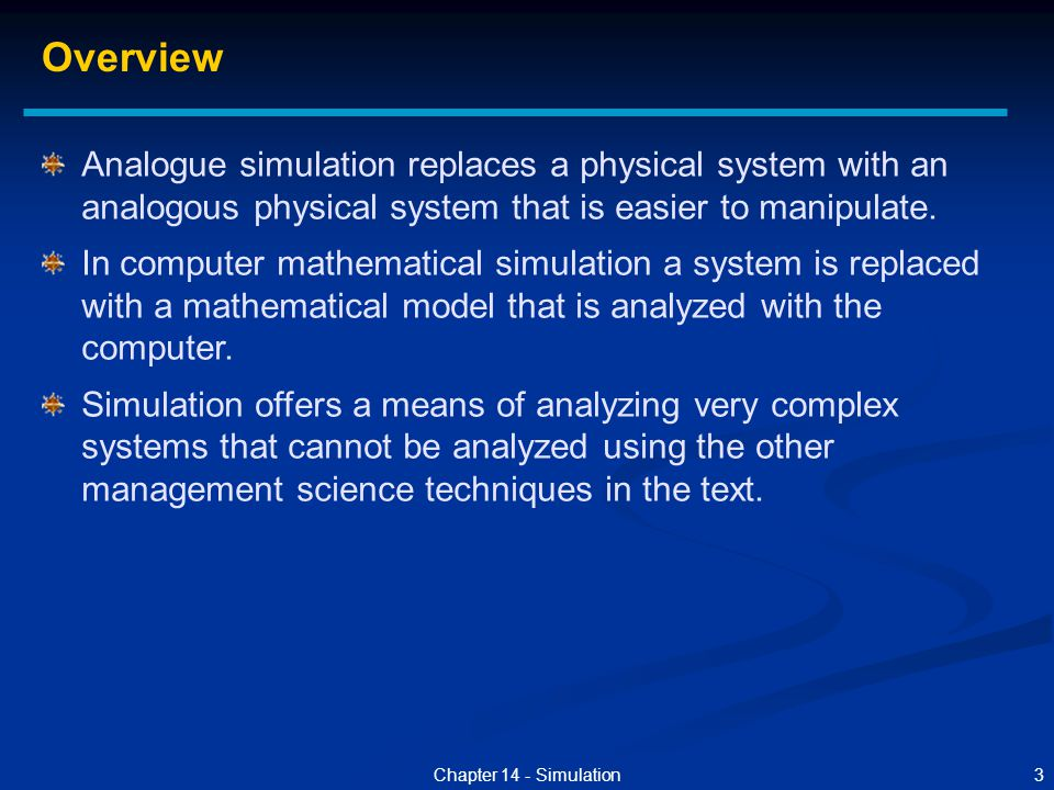 3Chapter 14 - Simulation Analogue simulation replaces a physical system with an analogous physical system that is easier to manipulate. In computer ma