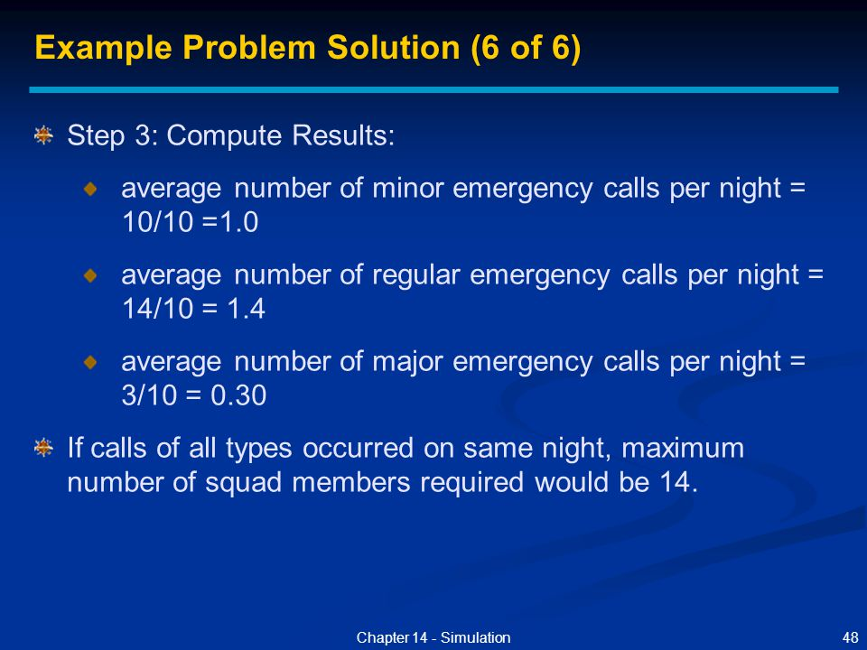 48Chapter 14 - Simulation Step 3: Compute Results: average number of minor emergency calls per night = 10/10 =1.0 average number of regular emergency