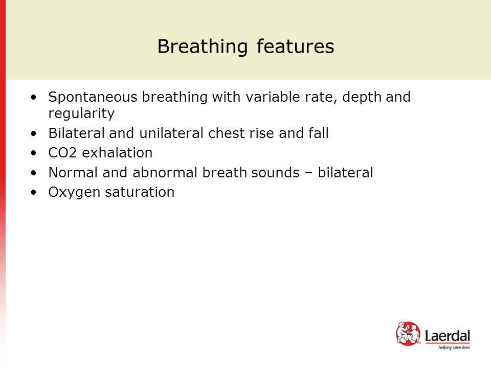 Breathing features Spontaneous breathing with variable rate, depth and regularity Bilateral and unilateral chest rise and fall CO2 exhalation Normal and abnormal breath sounds – bilateral Oxygen saturation