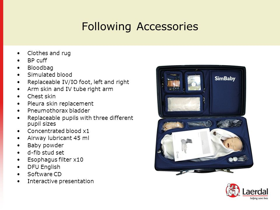 Following Accessories Clothes and rug BP cuff Bloodbag Simulated blood Replaceable IV/IO foot, left and right Arm skin and IV tube right arm Chest skin Pleura skin replacement Pneumothorax bladder Replaceable pupils with three different pupil sizes Concentrated blood x1 Airway lubricant 45 ml Baby powder d-fib stud set Esophagus filter x10 DFU English Software CD Interactive presentation