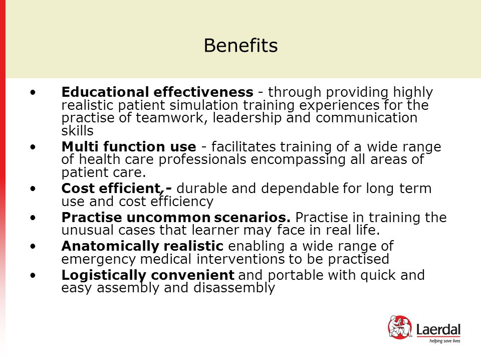 Benefits Educational effectiveness - through providing highly realistic patient simulation training experiences for the practise of teamwork, leadership and communication skills Multi function use - facilitates training of a wide range of health care professionals encompassing all areas of patient care.