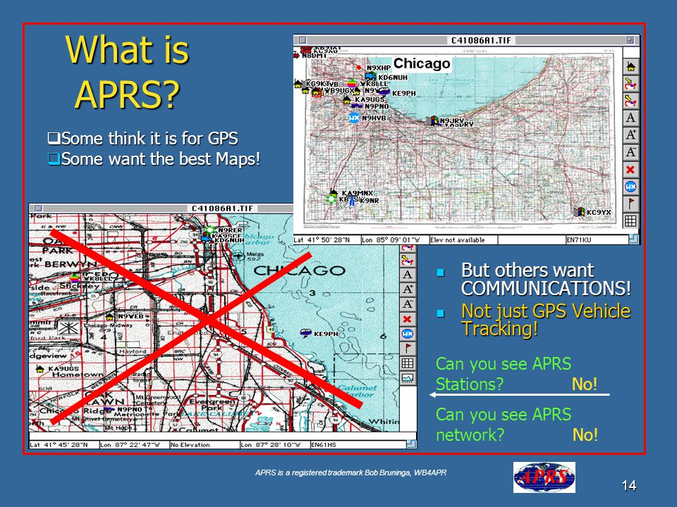 APRS is a registered trademark Bob Bruninga, WB4APR 14 What is APRS? But others want COMMUNICATIONS! But others want COMMUNICATIONS! Not just GPS Vehi