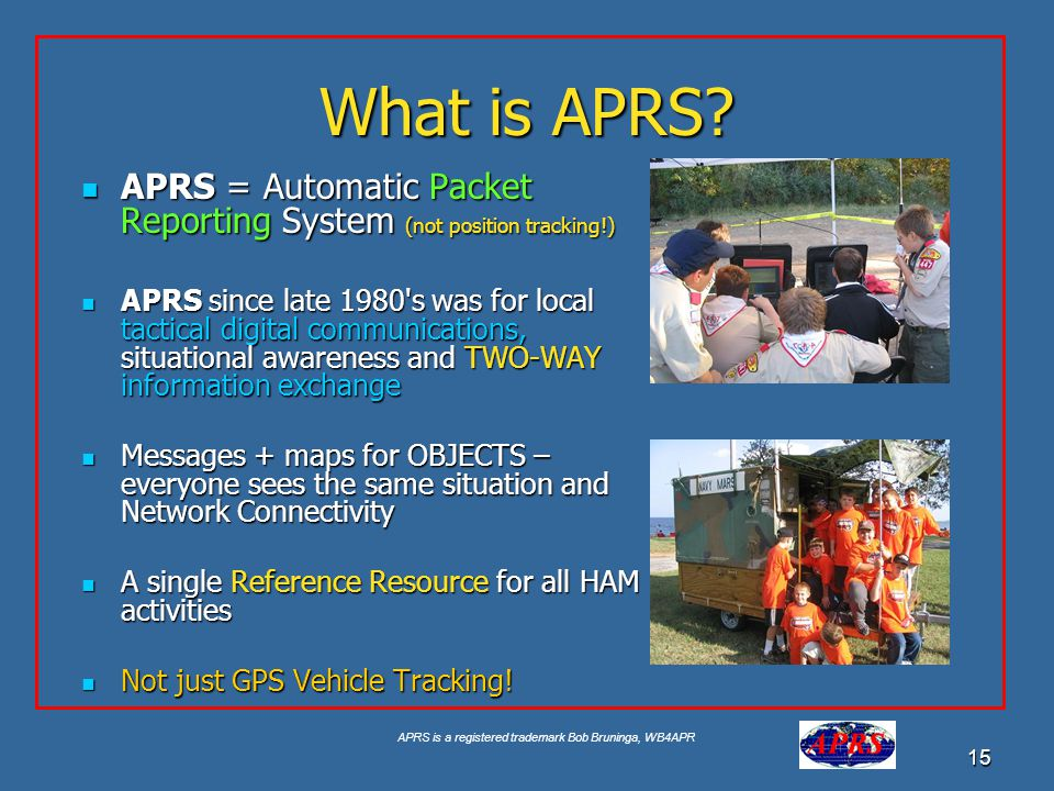 APRS is a registered trademark Bob Bruninga, WB4APR 15 What is APRS? APRS = Automatic Packet Reporting System (not position tracking!) APRS = Automati