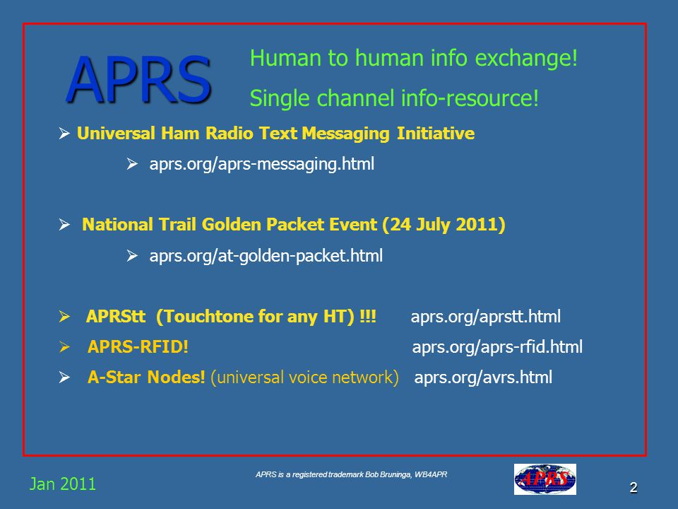 APRS is a registered trademark Bob Bruninga, WB4APR 2 APRS Jan 2011 Human to human info exchange.