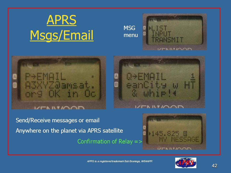APRS is a registered trademark Bob Bruninga, WB4APR 42 APRS Msgs/Email Send/Receive messages or email Anywhere on the planet via APRS satellite MSG me