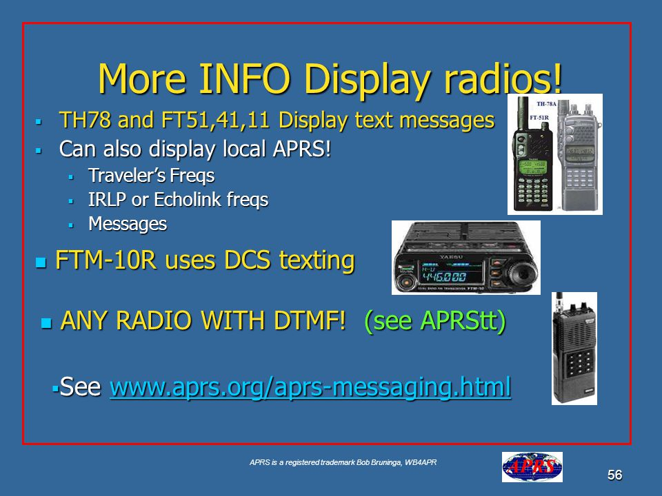 APRS is a registered trademark Bob Bruninga, WB4APR 56 More INFO Display radios! TH78 and FT51,41,11 Display text messages TH78 and FT51,41,11 Display