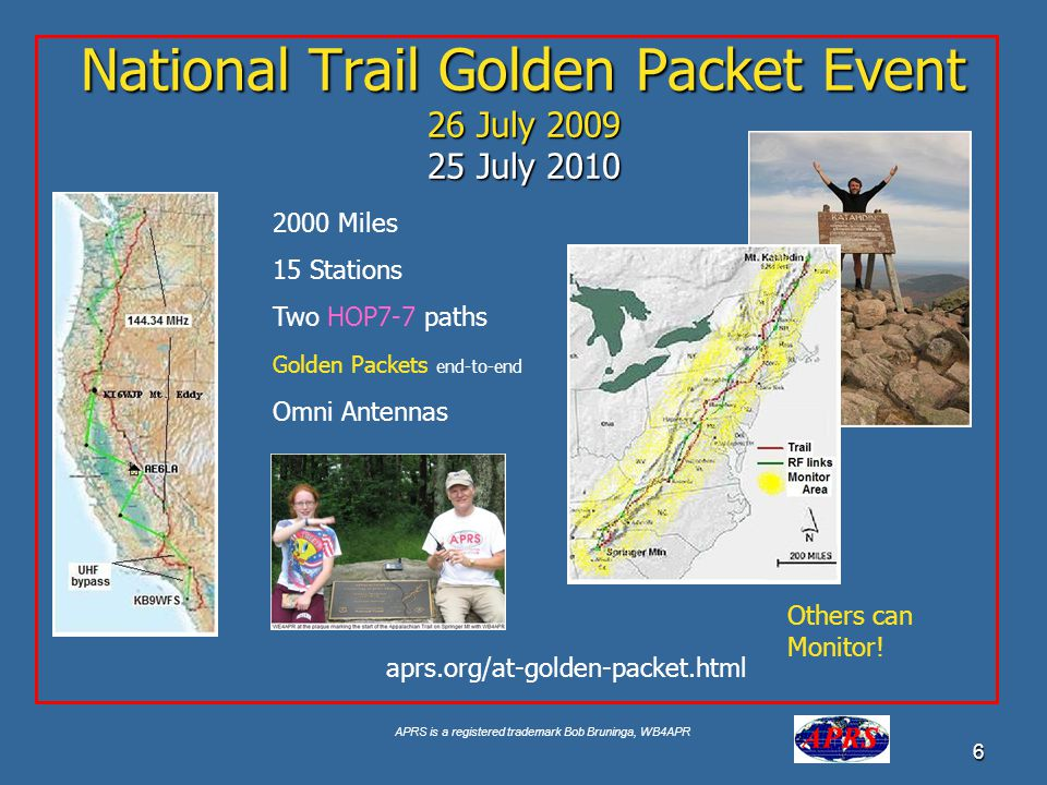APRS is a registered trademark Bob Bruninga, WB4APR 6 National Trail Golden Packet Event 26 July 2009 25 July 2010 2000 Miles 15 Stations Two HOP7-7 paths Golden Packets end-to-end Omni Antennas aprs.org/at-golden-packet.html Others can Monitor!