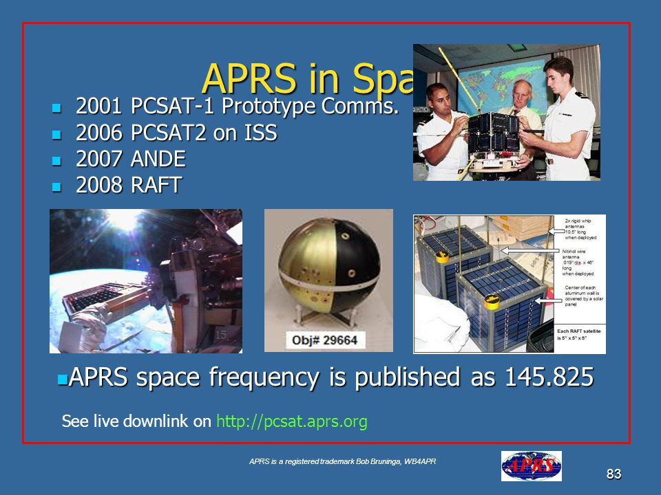 APRS is a registered trademark Bob Bruninga, WB4APR 83 APRS in Space 2001 PCSAT-1 Prototype Comms. 2001 PCSAT-1 Prototype Comms. 2006 PCSAT2 on ISS 20