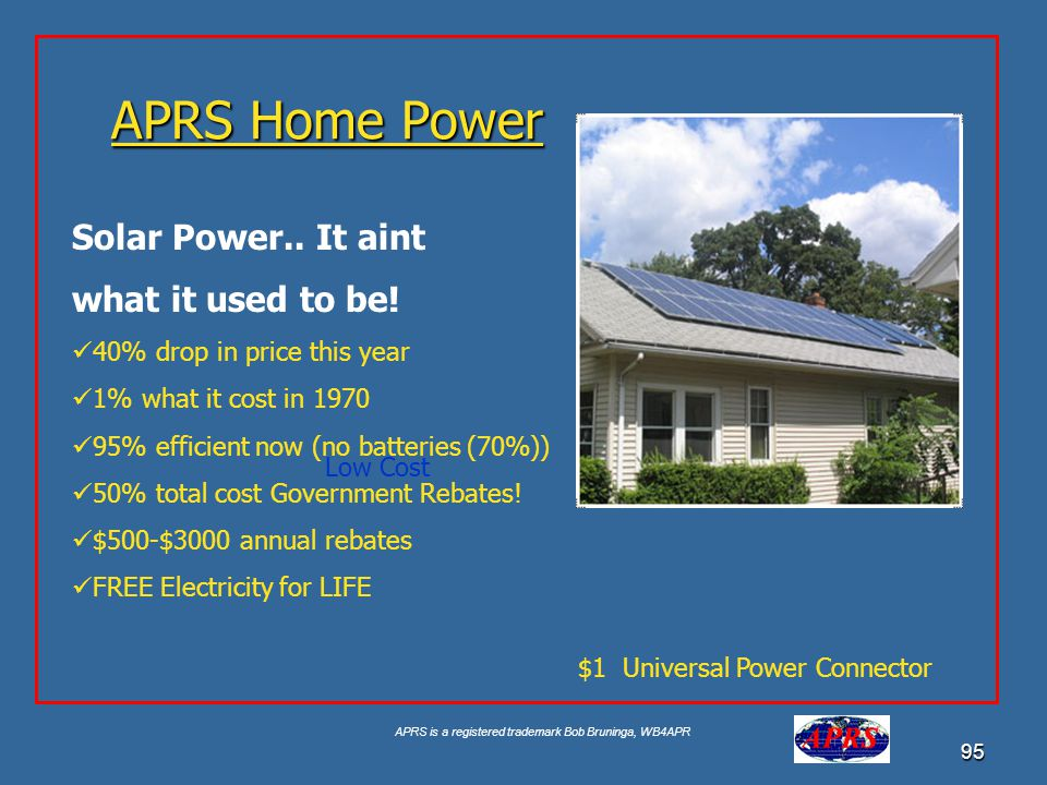 APRS is a registered trademark Bob Bruninga, WB4APR 95 APRS Home Power Solar Power.. It aint what it used to be! 40% drop in price this year 1% what i