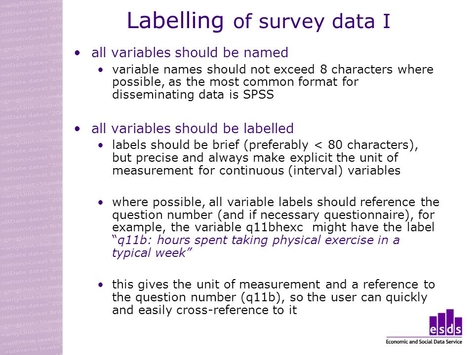 Labelling of survey data I all variables should be named variable names should not exceed 8 characters where possible, as the most common format for disseminating data is SPSS all variables should be labelled labels should be brief (preferably < 80 characters), but precise and always make explicit the unit of measurement for continuous (interval) variables where possible, all variable labels should reference the question number (and if necessary questionnaire), for example, the variable q11bhexc might have the labelq11b: hours spent taking physical exercise in a typical week this gives the unit of measurement and a reference to the question number (q11b), so the user can quickly and easily cross-reference to it