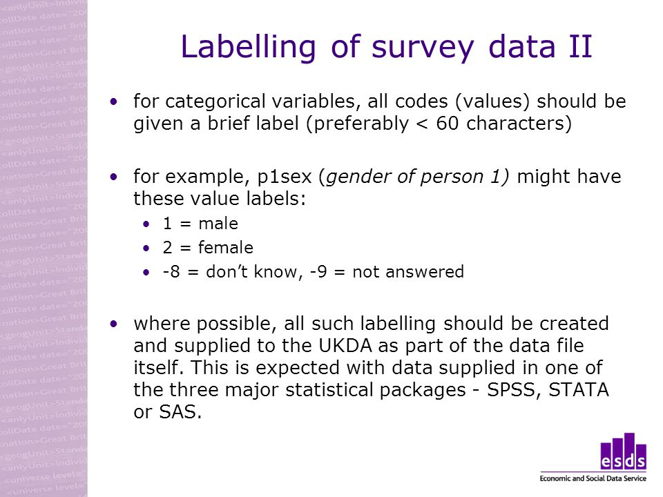 Labelling of survey data II for categorical variables, all codes (values) should be given a brief label (preferably < 60 characters) for example, p1sex (gender of person 1) might have these value labels: 1 = male 2 = female -8 = dont know, -9 = not answered where possible, all such labelling should be created and supplied to the UKDA as part of the data file itself.