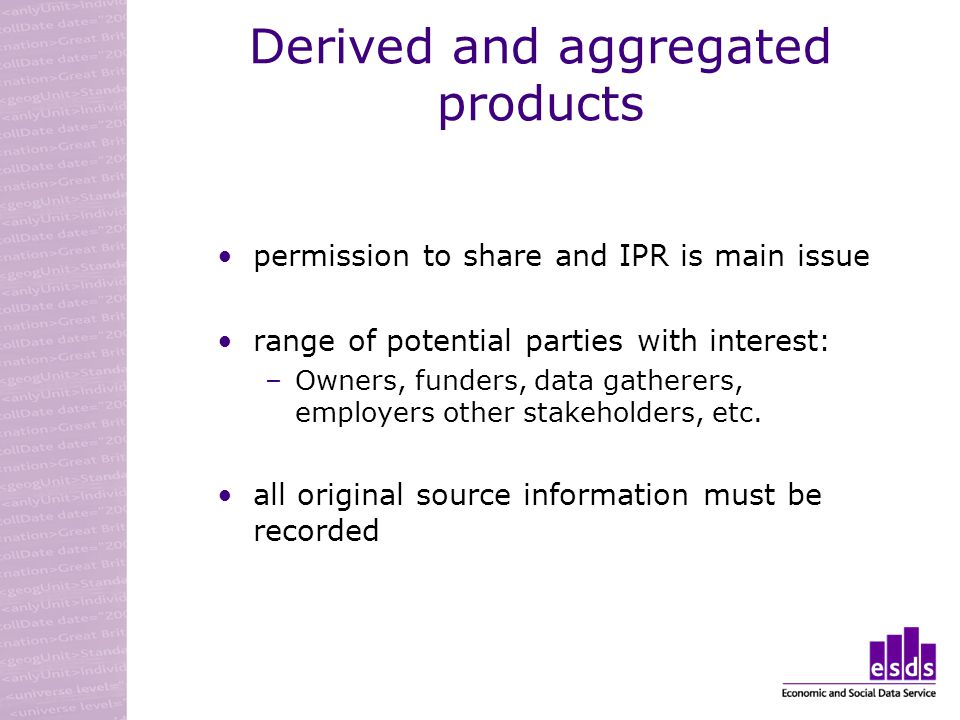 Derived and aggregated products permission to share and IPR is main issue range of potential parties with interest: –Owners, funders, data gatherers, employers other stakeholders, etc.