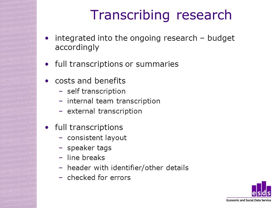 Transcribing research integrated into the ongoing research – budget accordingly full transcriptions or summaries costs and benefits –self transcription –internal team transcription –external transcription full transcriptions –consistent layout –speaker tags –line breaks –header with identifier/other details –checked for errors
