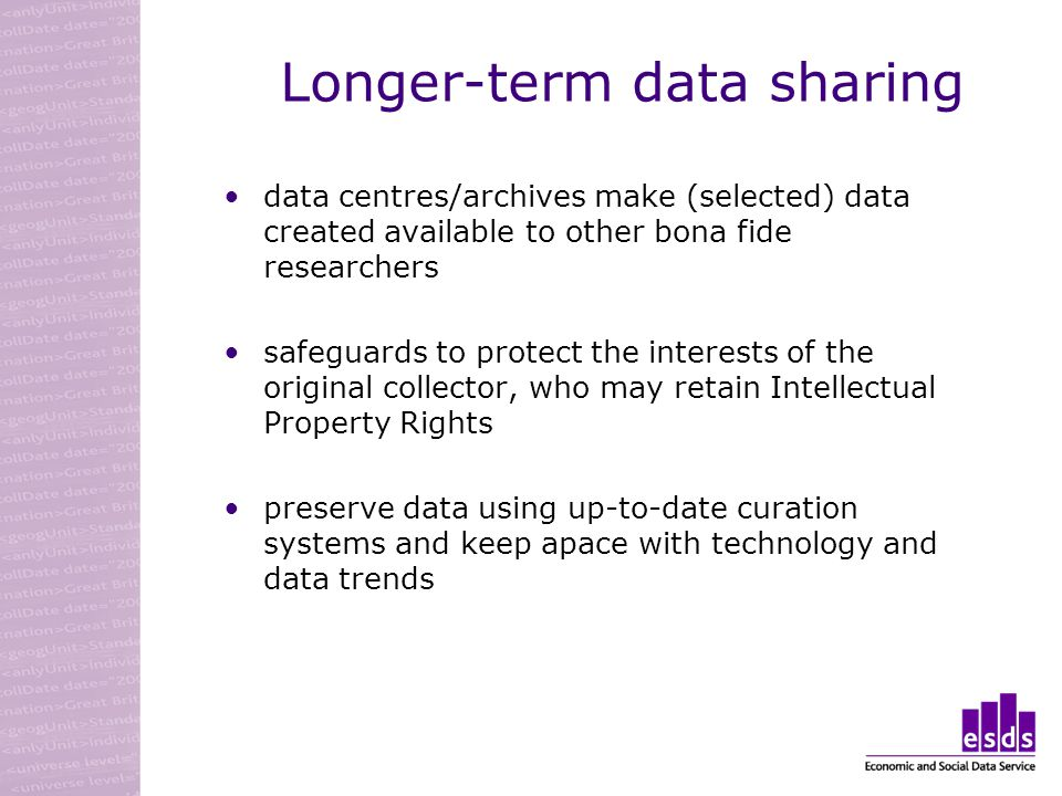 Longer-term data sharing data centres/archives make (selected) data created available to other bona fide researchers safeguards to protect the interests of the original collector, who may retain Intellectual Property Rights preserve data using up-to-date curation systems and keep apace with technology and data trends