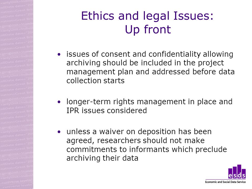 Ethics and legal Issues: Up front issues of consent and confidentiality allowing archiving should be included in the project management plan and addressed before data collection starts longer-term rights management in place and IPR issues considered unless a waiver on deposition has been agreed, researchers should not make commitments to informants which preclude archiving their data