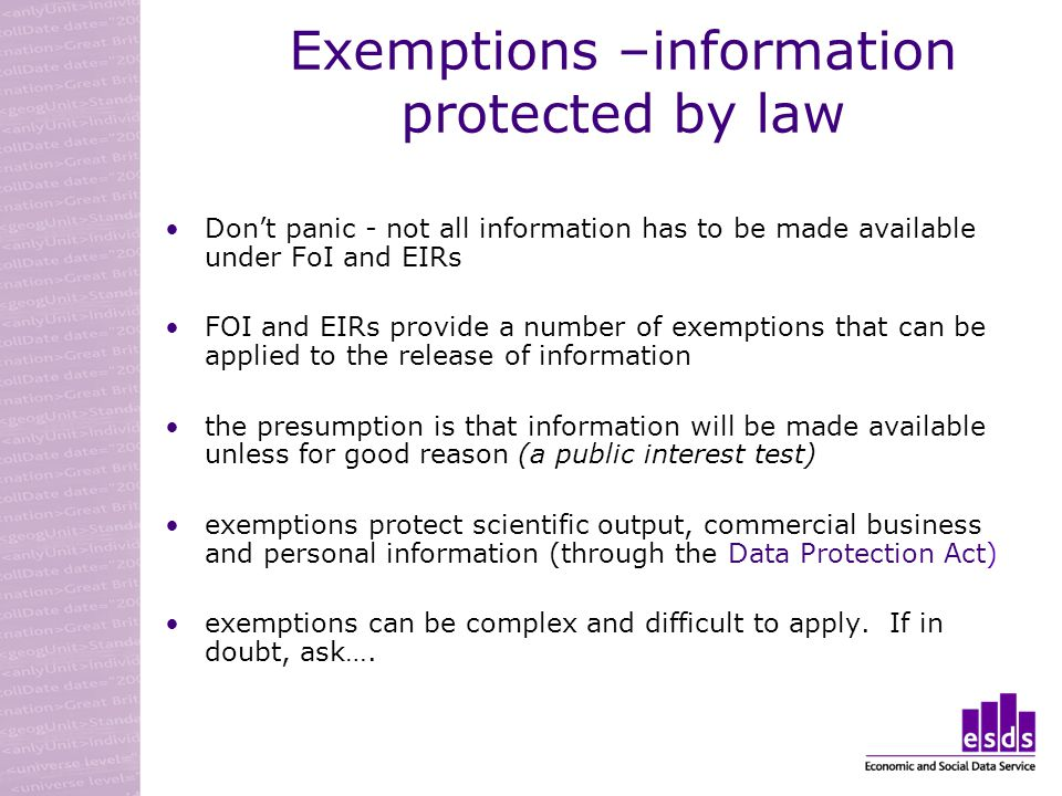 Exemptions –information protected by law Dont panic - not all information has to be made available under FoI and EIRs FOI and EIRs provide a number of exemptions that can be applied to the release of information the presumption is that information will be made available unless for good reason (a public interest test) exemptions protect scientific output, commercial business and personal information (through the Data Protection Act) exemptions can be complex and difficult to apply.