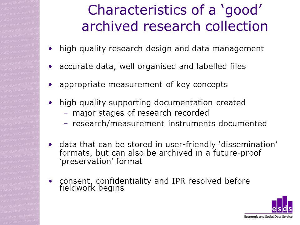 Characteristics of a good archived research collection high quality research design and data management accurate data, well organised and labelled files appropriate measurement of key concepts high quality supporting documentation created –major stages of research recorded –research/measurement instruments documented data that can be stored in user-friendly dissemination formats, but can also be archived in a future-proof preservation format consent, confidentiality and IPR resolved before fieldwork begins