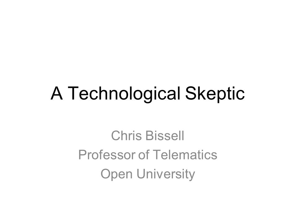A Technological Skeptic Chris Bissell Professor of Telematics Open University