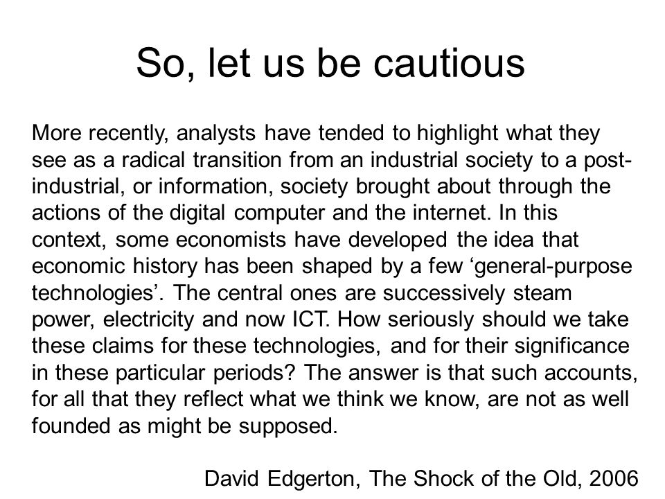 So, let us be cautious More recently, analysts have tended to highlight what they see as a radical transition from an industrial society to a post- industrial, or information, society brought about through the actions of the digital computer and the internet.