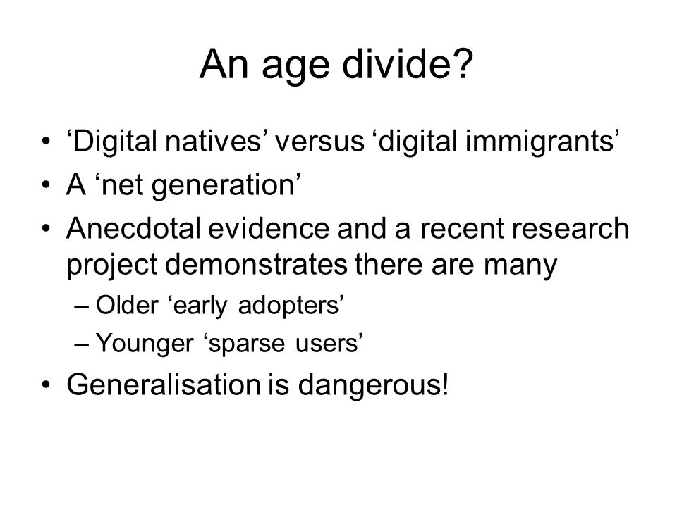 An age divide? Digital natives versus digital immigrants A net generation Anecdotal evidence and a recent research project demonstrates there are many