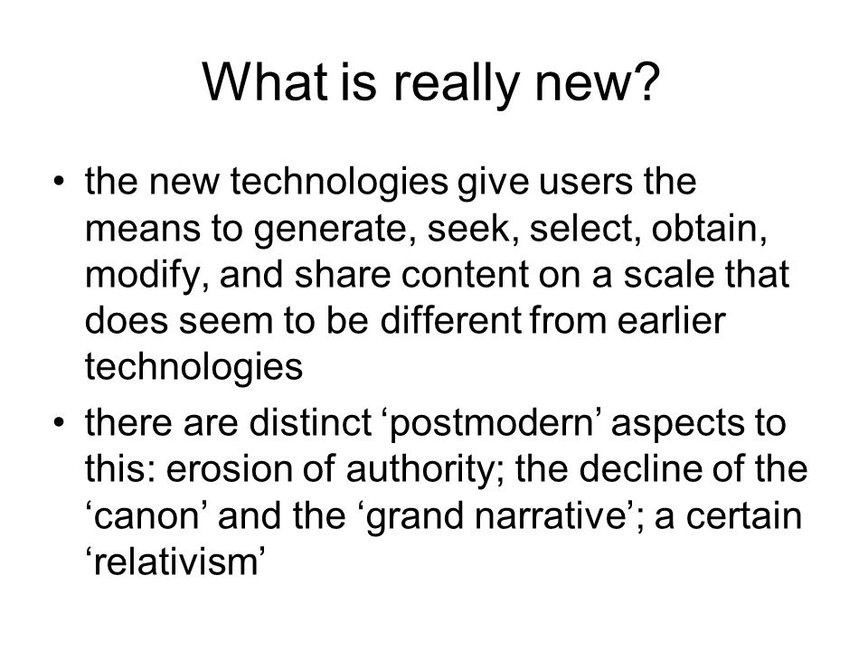 What is really new? the new technologies give users the means to generate, seek, select, obtain, modify, and share content on a scale that does seem t