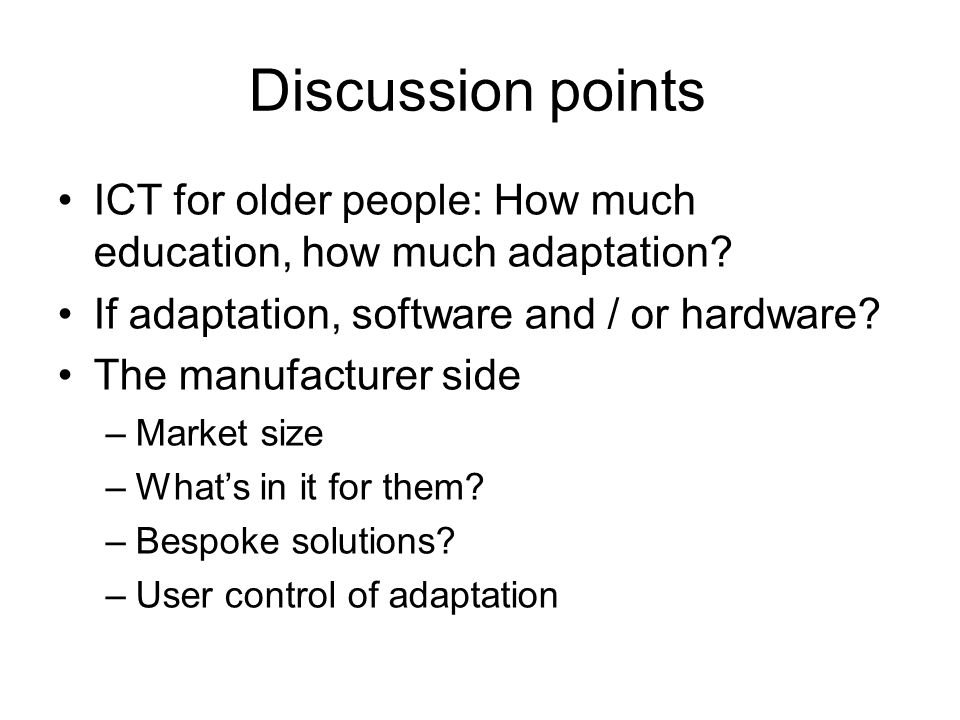Discussion points ICT for older people: How much education, how much adaptation.