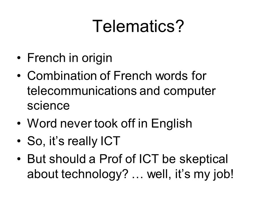 Telematics? French in origin Combination of French words for telecommunications and computer science Word never took off in English So, its really ICT