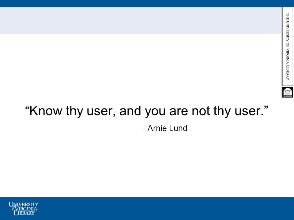 Know thy user, and you are not thy user. - Arnie Lund