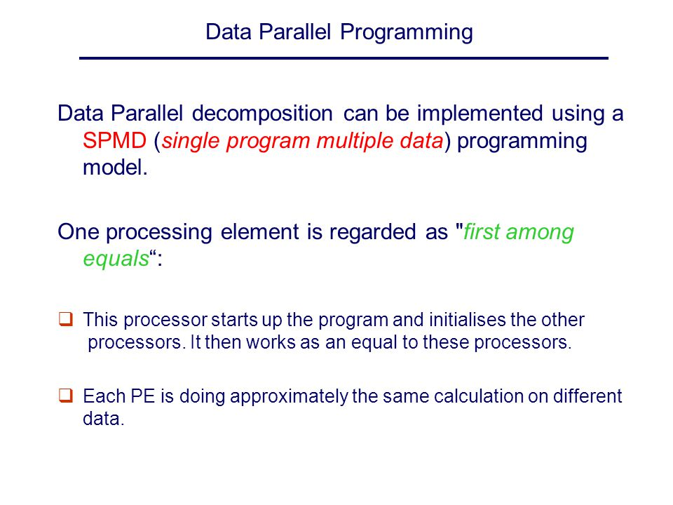 Data Parallel Programming Data Parallel decomposition can be implemented using a SPMD (single program multiple data) programming model. One processing