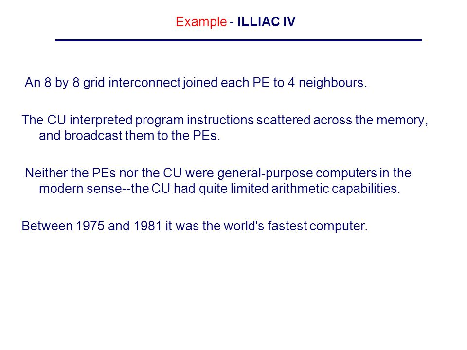 Example - ILLIAC IV An 8 by 8 grid interconnect joined each PE to 4 neighbours. The CU interpreted program instructions scattered across the memory, a