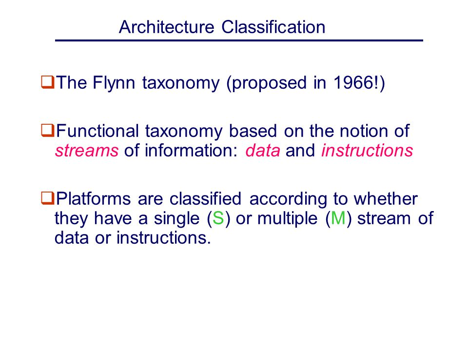 Architecture Classification qThe Flynn taxonomy (proposed in 1966!) qFunctional taxonomy based on the notion of streams of information: data and instr